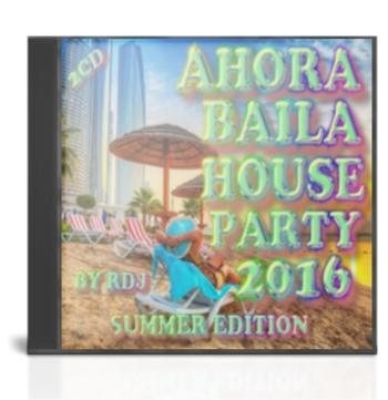 Ahora Baila House Party 2016 Summer Edition (By RDj)(2cd)(2016)